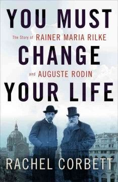 You Must Change Your Life: the Story of Rainer Maria Rilke and Auguste Rodin by Rachel Corbett