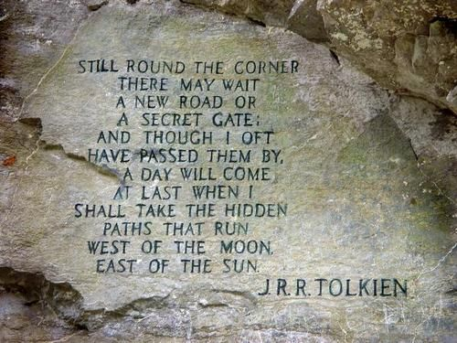 """still round the corner there may wait, a new road or a secret gate;  And though I oft have passed them by, a day will come at last when I  shall take the hidden paths that run,  West of the Moon, East of the Sun.""  J.R.R. Tolkien."