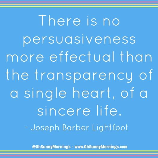 """There is no persuasiveness more effectual than the transparency of a single heart, of a sincere life."" - Joseph Barber Lightfoot"
