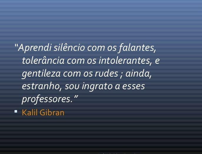 """""""Aprendi silêncio com os falantes, tolerância com os intolerantes, e gentileza com os rudes; ainda, estranho, sou ingrato a esses professores"""". Kalil Gibran"""
