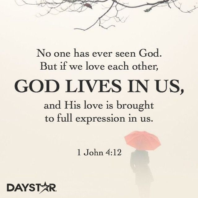 """""""No one has ever seen God. But if we love each other, God lives in us, and his love is brought to full expression in us."""" -1 John 4:12 [Daystar.com]"""