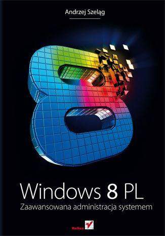 Windows 8 PL. Zaawansowana administracja systemem - Andrzej Szeląg