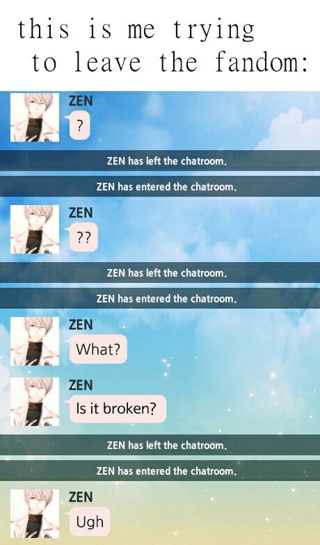 """Basically it's Hotel California. """"You can check out any time you like, but you can NEVER LEAVE..."""" *DUNN-DUNN-DUUUUNNNNNN!!!!!!!!* But, like, seriously here people, why would you even WANT to leave the fandom??? - Zen; Mystic Messenger"""