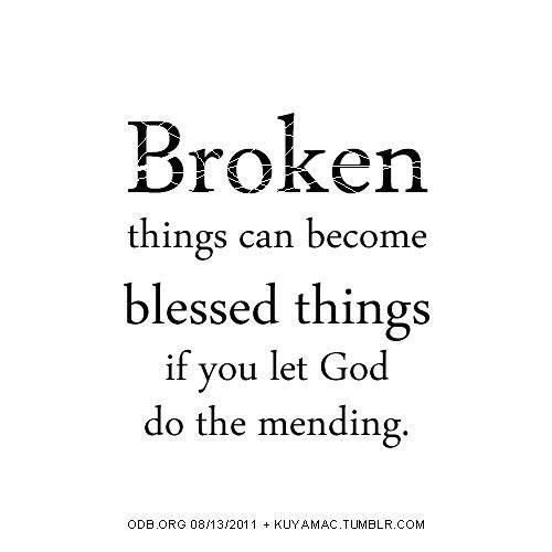 Let God do the mending   https://www.facebook.com/photo.php?fbid=10151845115371718