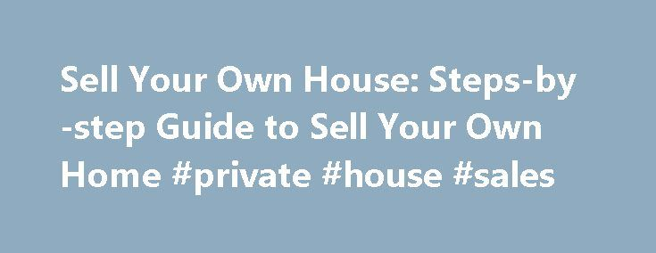 Sell Your Own House: Steps-by-step Guide to Sell Your Own Home #private #house #sales http://property.remmont.com/sell-your-own-house-steps-by-step-guide-to-sell-your-own-home-private-house-sales/  Sell Your Own House Does the thought of paying a realtor thousands of dollars to list and market your house make you cringe? It IS possible to sell your own house without a real estate agent – if you're willing to roll up your sleeves, do your homework and do the legwork yourself. According to