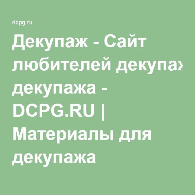 Декупаж - Сайт любителей декупажа - DCPG.RU   Материалы для декупажа