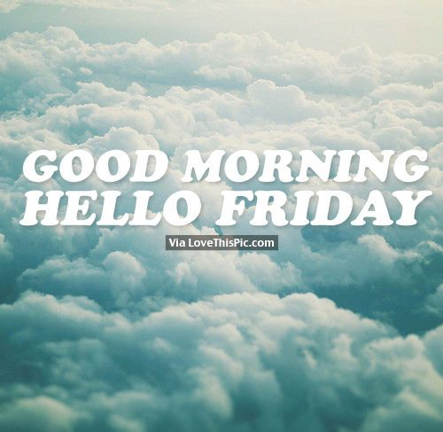 Good Morning, Hello Friday happy friday good morning friday quotes hello friday happy friday quotes good morning friday quotes good morning quotes for facebook morning quotes to start the day good morning image quotes best good morning friday quotes friday morning quotes