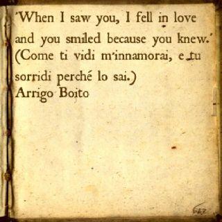 Love quote by Arrigo Boito, Italian poet 1800s.   'Come ti vidi m'innamorai, e tu sorridi perché lo sai.'