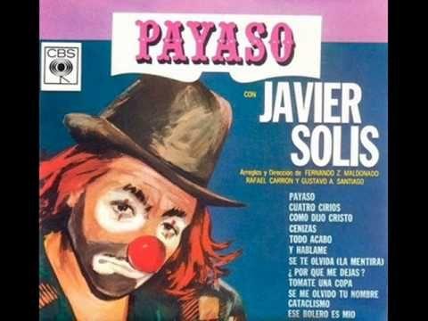 """Javier Solís - """"Payaso"""" - 1965 ♪♫♪ 1- Payaso 2- Cuatro cirios 3- Como dijo Cristo 4- Cenizas 5- Todo acabó 6. Y háblame 7- Se te olvida (La mentira) 8- ¿Por qué me dejas?  9- Tómate una copa 10- Se me olvidó tu nombre 11- Cataclismo 12- Ese Bolero es mío."""
