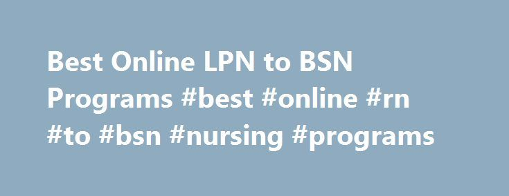 Best Online LPN to BSN Programs #best #online #rn #to #bsn #nursing #programs http://uk.remmont.com/best-online-lpn-to-bsn-programs-best-online-rn-to-bsn-nursing-programs/  # Latest Why Get a Doctorate of Nursing DNP Degree? Nursing NCLEX Q-Bank by UWorld Nurse Practitioner Vs. Physician Assistant LPN LVN Nursing Requirements 25 Reasons Why To Get a Masters in Nursing 160+ Most Popular Nursing Job Career Titles The Future of Nursing: Focus on Education Nurse Practitioner Salary by State…