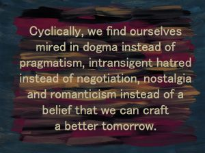 Cyclically, we find ourselves mired in dogma instead of pragmatism, intransigent hatred instead of negotiation, nostalgia instead of a belief that we can craft a better tomorrow. -- David Brin