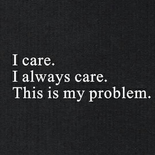 I always care too much.