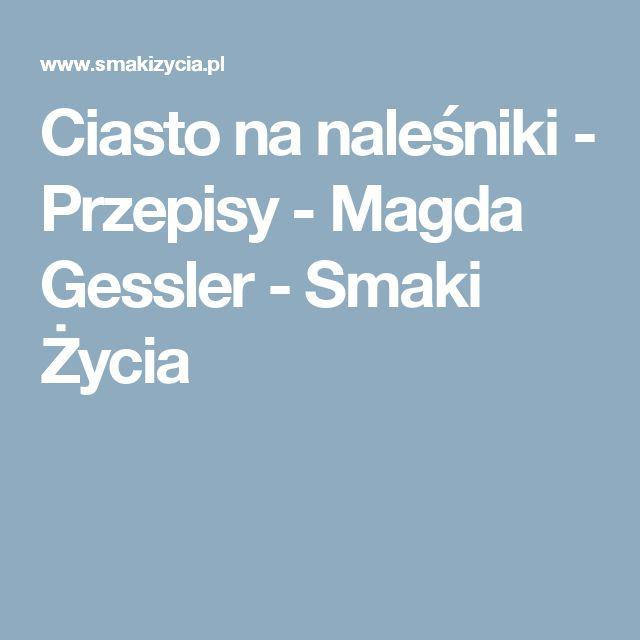 Ciasto na naleśniki - Przepisy -  Magda Gessler - Smaki Życia