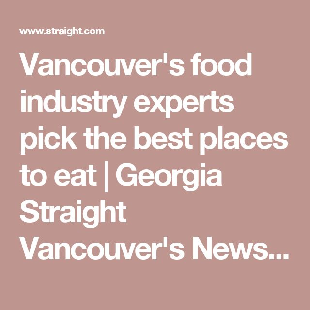 Vancouver's food industry experts pick the best places to eat | Georgia Straight Vancouver's News & Entertainment Weekly