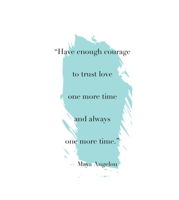 """""""Have enough courage to trust love one more time and always one more time"""" - Maya Angelou"""