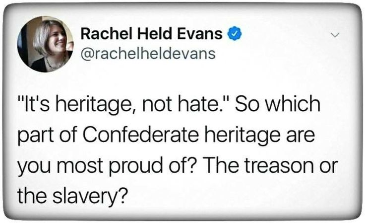 """This is like if the people who descended from Nazis still clung to that """"Heritage"""" and defended its symbols, monuments SUPPORTING it, etc. But no, they acknowledge that past relatives who were nazis is not something to be proud of and they do not honor that part of their past. Because they have the ability and compassion to know it was WRONG what those people did, and just because it's a part of your heritage does not mean it's worthy of being proud of."""