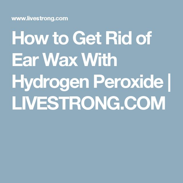 How to Get Rid of Ear Wax With Hydrogen Peroxide | LIVESTRONG.COM