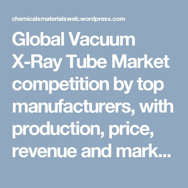 Global Vacuum X-Ray Tube Market competition by top manufacturers, with production, price, revenue and market share. – Chemicals & Materials