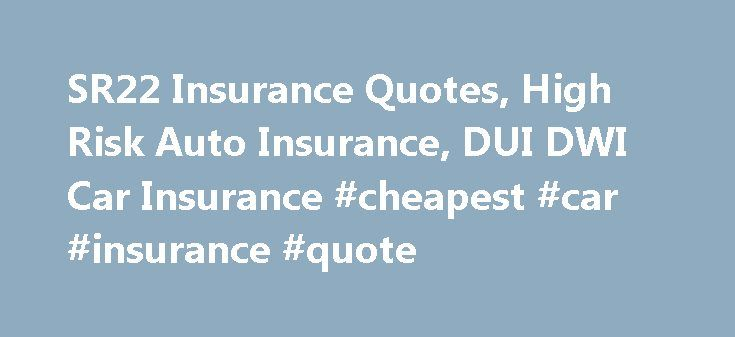 SR22 Insurance Quotes, High Risk Auto Insurance, DUI DWI Car Insurance #cheapest #car #insurance #quote http://insurance.remmont.com/sr22-insurance-quotes-high-risk-auto-insurance-dui-dwi-car-insurance-cheapest-car-insurance-quote/  #sr22 insurance quotes # FR44 / SR22 Insurance Quotes – High Risk DWI / DUI Insurance Get a FREE FR44 / SR22 INSURANCE QUOTE today SR22 Insurance Requirements Quotes in How to save money on high risk auto insurance FR44 / SR22 Insurance Explained What is FR-44…