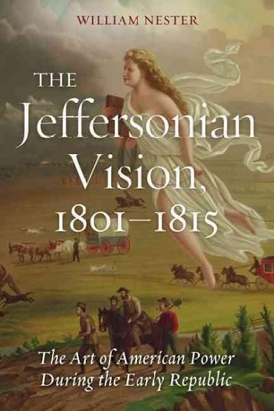 The Jeffersonian Vision, 1801-1815: The Art of American Power During the Early Republic