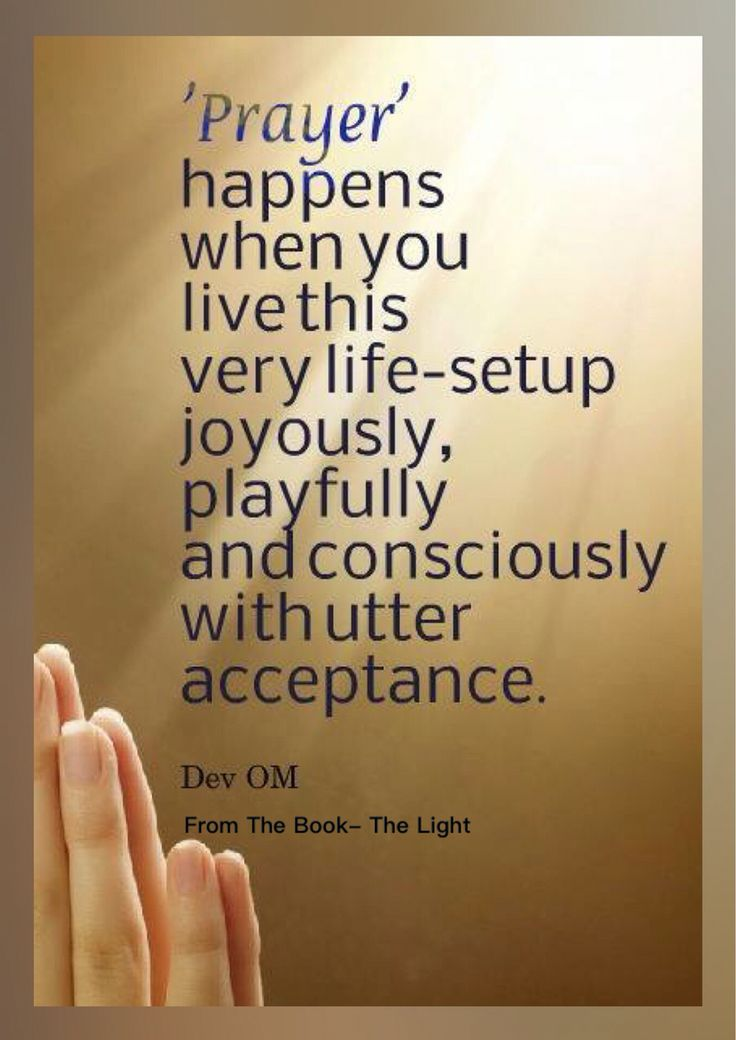 'Prayer' happens when you live this life-setup joyously, playfully and consciously with utter acceptance. Dev OM From the Book- The Light- A complete guidebook for spiritual journey.