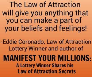 There are no limits to what you can have through the Law of Attraction! - Eddie Coronado, Law of Attraction lottery winner and author of MANIFEST YOUR MILLIONS: A Lottery Winner Shares his Law of Attraction Secrets