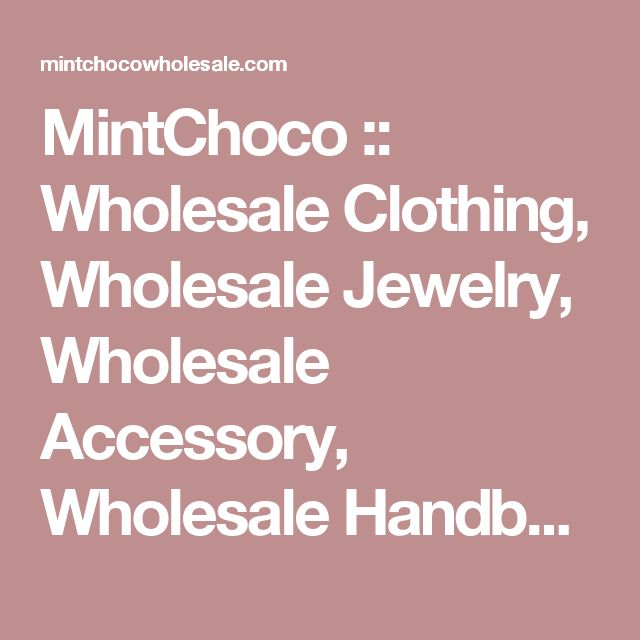 MintChoco :: Wholesale Clothing, Wholesale Jewelry, Wholesale Accessory, Wholesale Handbags.
