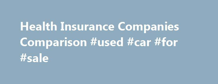 Health Insurance Companies Comparison #used #car #for #sale http://insurances.remmont.com/health-insurance-companies-comparison-used-car-for-sale/  #health insurance compare # Health Insurance Companies Comparison When you are looking for health insurance it is important to do a health insurance comparison. Not all health insurance is the same! There are a wide variety of plans and price points; in order for you to get the right insurance, you should compare a numberRead MoreThe post Health…
