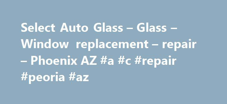 Select Auto Glass – Glass – Window replacement – repair – Phoenix AZ #a #c #repair #peoria #az http://riverside.remmont.com/select-auto-glass-glass-window-replacement-repair-phoenix-az-a-c-repair-peoria-az/  # Auto Glass Phoenix AZ SELECT GLASS Testimonials Jessica H. Select Glass was the first one I thought to call on Superbowl Sunday back in 2011. I got a large chip in my window while driving that was ugly! I called and talk to very polite and friendly receptionists. They walked me through…