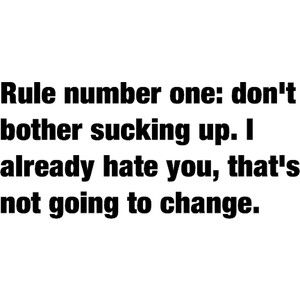 Rule number one: don't bother sucking up. I already hate you, that's not going to change""