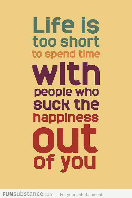 A vida é muito curta para perder tempo com pessoas que tiram a felicidade de você.