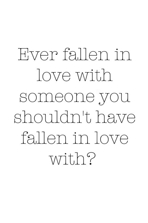 ever fallen in love with someone you shouldn't have fallen in love with?
