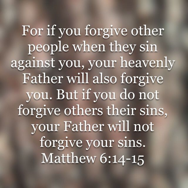 "Matthew 6:14-15 ""For if you forgive other people when they sin against you, your heavenly Father will also forgive you. But if you do not forgive others their sins, your Father will not forgive your sins."""