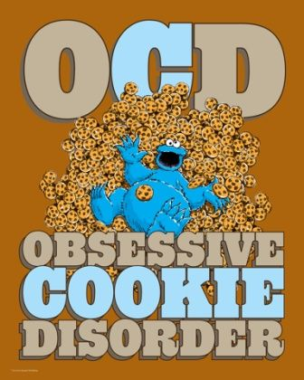 OBSESSIVE COOKIE DISORDER! I have that except about Cookie Monster not about Cookies!