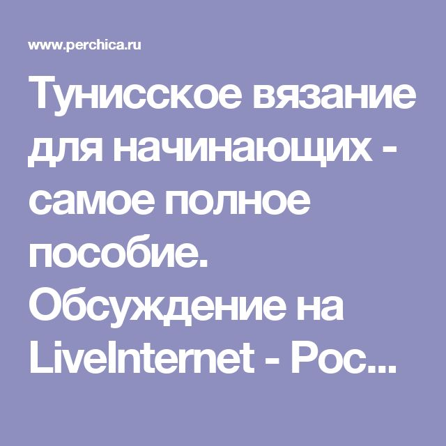 Тунисское вязание для начинающих - самое полное пособие. Обсуждение на LiveInternet - Российский Сервис Онлайн-Дневников