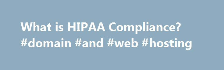 What is HIPAA Compliance? #domain #and #web #hosting http://hosting.remmont.com/what-is-hipaa-compliance-domain-and-web-hosting/  #hipaa compliant hosting # What is HIPAA Compliance? HIPAA, the Health Insurance Portability and Accountability Act, sets the standard for protecting sensitive patient data. Any company that deals with protected health information (PHI) must ensure that all the required physical,... Read more