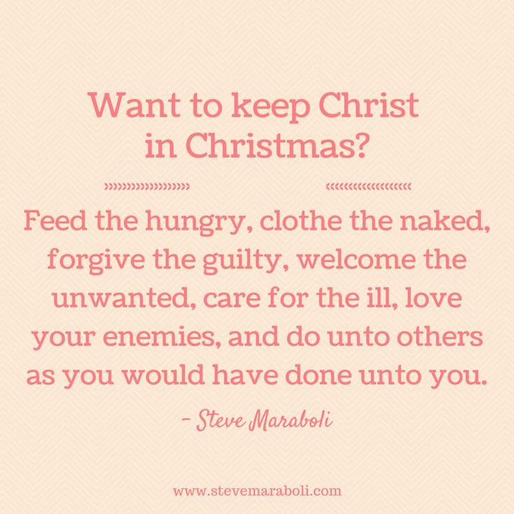 Want to keep Christ in Christmas? Feed the hungry, clothe the naked, forgive the guilty, welcome the unwanted, care for the ill, love your enemies, and do unto others as you would have done unto you. - Steve Maraboli