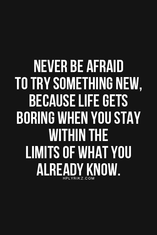 Try new things ❥ Never be afraid to try something new. Because life gets boring when you stay within the limits of what you already know.