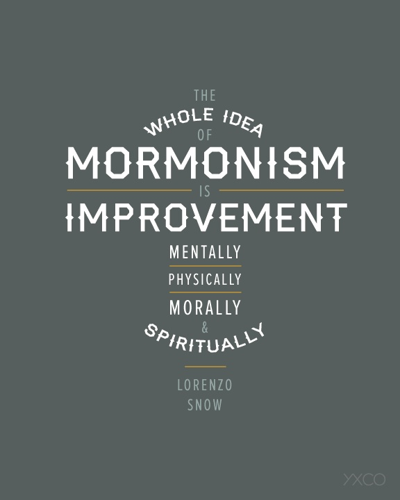 """The whole idea of Mormonism is improvement. Mentally, physically, morally, and spiritually."" - Lorenzo Snow"