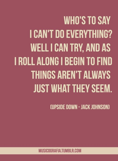 upside down - jack johnson. I love this song so much, but I've really gotten sick of listening to his album In Between Breams because thats basically the ply album my parents played in the house since i was like 7... haha now i can't stand listening to those songs......... :/ XD