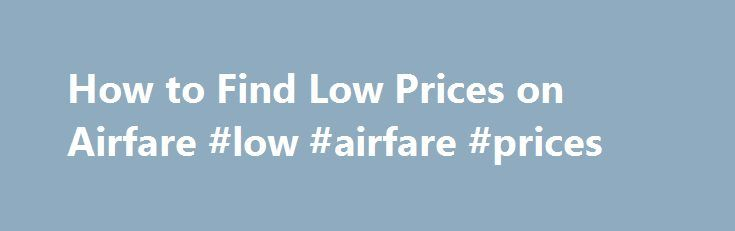 How to Find Low Prices on Airfare #low #airfare #prices http://entertainment.remmont.com/how-to-find-low-prices-on-airfare-low-airfare-prices-3/  #low airfare prices # How to Find Low Prices on Airfare Related Articles Finding low-priced plane tickets for your next trip can save you tons…