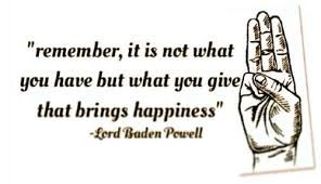 """Remember, it is not what you have but what you give that brings happiness"" Lord Baden-Powell"