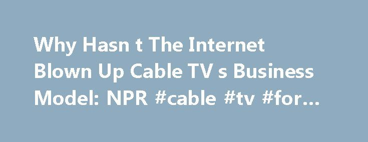 Why Hasn t The Internet Blown Up Cable TV s Business Model: NPR #cable #tv #for #business http://san-antonio.remmont.com/why-hasn-t-the-internet-blown-up-cable-tv-s-business-model-npr-cable-tv-for-business/  # Why Hasn't The Internet Blown Up Cable TV's Business Model? The Internet has a history of blowing up business models. Now we buy music by the song, and who needs the newspaper for classifieds? But cable television hasn't budged much. You're still forced to buy a bundle of channels…