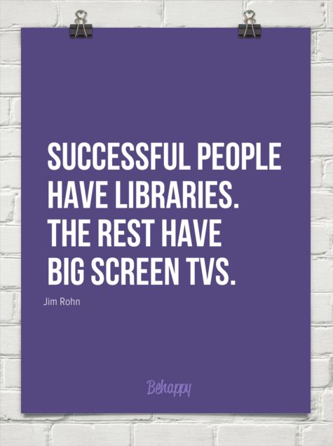 Successful people have libraries. the rest have big screen tvs. (by Jim Rohn)
