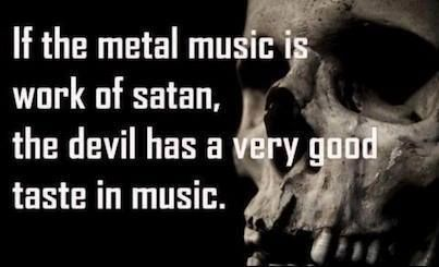 Also, if metal is the devil's music, how do you explain all the metal songs with themes of morality and belief? Do us all a favor and listen to the music before making these negative assumptions.