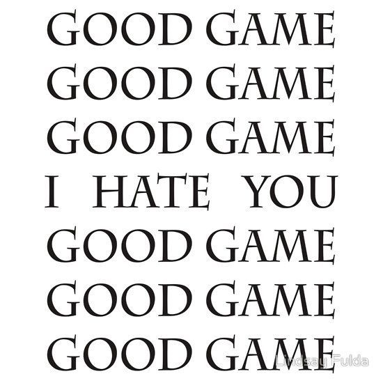 Good Game, I Hate You, Good Game... this is almost always true. I actually had a girl say this to me because I kept serving just to her... and she couldn't pass the ball.