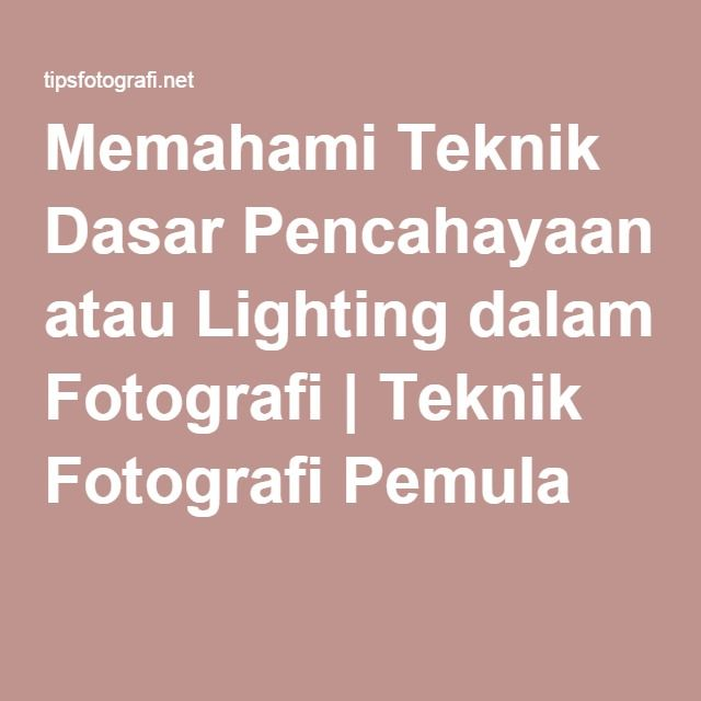 Memahami Teknik Dasar Pencahayaan atau Lighting dalam Fotografi | Teknik Fotografi Pemula