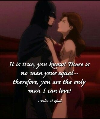 It is true, you know! There is no man your equal-- therefore, you are the only man I can love! - Talia al Ghul