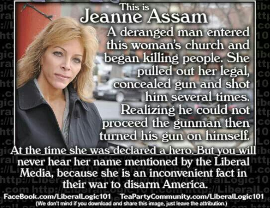 Jeanne Assam, the hero that the mainstream media does not want you know about. Her and many others !  The 2nd Amendment, it works and is STILL relevant !!