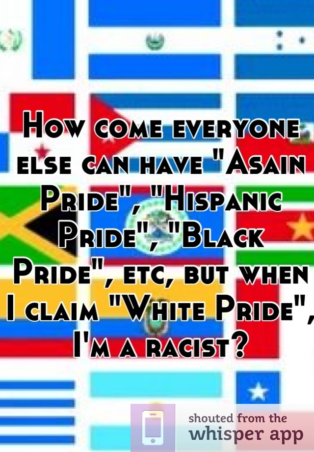 "How come everyone else can have ""Asain Pride"", ""Hispanic Pride"", ""Black Pride"", etc, but when I claim ""White Pride"", I'm a racist?"